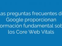 Las preguntas frecuentes de Google proporcionan información fundamental sobre los Core Web Vitals